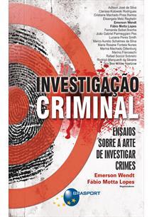 (eBook) INVESTIGAÇÃO CRIMINAL: ENSAIOS SOBRE A ARTE DE INVESTIGAR CRIMES