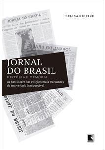 JORNAL DO BRASIL: HISTORIA E MEMORIA - OS BASTIDORES DAS EDIÇOES MAIS MARCANTES...