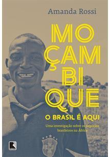 MOÇAMBIQUE: O BRASIL E AQUI - UMA INVESTIGAÇAO SOBRE OS NEGOCIOS BRASILEIROS NA...