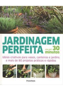 JARDINAGEM PERFEITA EM ATE 30 MINUTOS: IDEIAS CRIATIVAS PARA VASOS, CANTEIROS E...