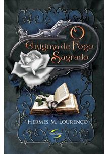 LIVRO O ENIGMA DO FOGO SAGRADO LIVRO I: A IRMANDADE DA ROSA BRANCA