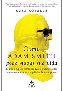 COMO ADAM SMITH PODE MUDAR SUA VIDA: O QUE O PAI DA ECONOMIA TEM A ENSINAR SOBR...