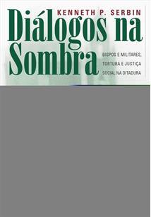 LIVRO DIALOGOS NA SOMBRA: BISPOS E MILITARES, TORTURA E JUSTIÇA SOCIAL NA DITADURA