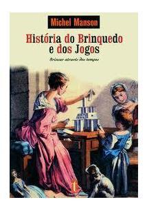 LIVRO HISTORIA DO BRINQUEDO E DOS JOGOS: BRINCAR ATRAVES DOS TEMPOS