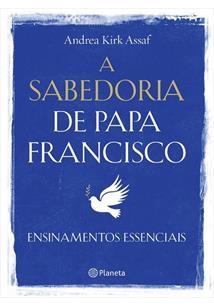 LIVRO A SABEDORIA DE PAPA FRANCISCO: ENSINAMENTOS ESSENCIAIS