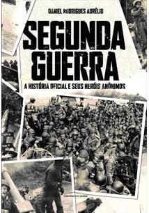 SEGUNDA GUERRA: A HISTORIA OFICIAL E SEUS HEROIS ANONIMOS