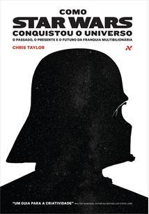 COMO STAR WARS CONQUISTOU O UNIVERSO: O PASSADO, O PRESENTE E O FUTURO DA FRANQ...