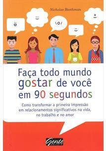FAÇA TODO MUNDO GOSTAR DE VOCE EM 90 SEGUNDOS: COMO TRANSFORMAR A PRIMEIRA IMPR...