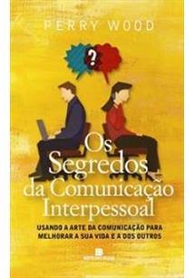 LIVRO OS SEGREDOS DA COMUNICAÇAO INTERPESSOAL: USANDO A ARTE DA COMUNICAÇÃO PARA MELHORAR A SUA VIDA E A DOS OUTROS