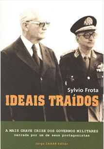 LIVRO IDEAIS TRAIDOS: A MAIS GRAVE CRISE DOS GOVERNOS MILITARES NARRADA POR UM DE SEUS PROTAGONISTAS