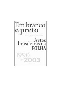 EM BRANCO E PRETO: ARTES BRASILEIRAS NA FOLHA 1990-2003