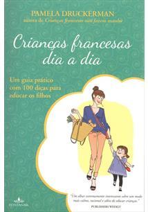 CRIANÇAS FRANCESAS DIA A DIA: UM GUIA PRATICO COM 100 DICAS PARA EDUCAR OS FILH...