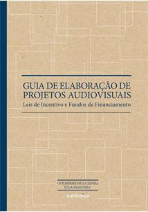 GUIA DE ELABORAÇAO DE PROJETOS AUDIOVISUAIS: LEIS DE INCENTIVO E FUNDOS DE FINA...