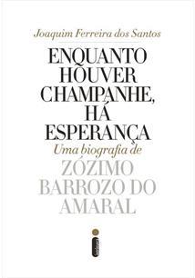 ENQUANTO HOUVER CHAMPANHE, HA ESPERANÇA: UMA BIOGRAFIA DE ZOZIMO BARROZO DO AMA...