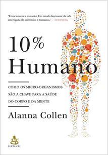 10% HUMANO: COMO OS MICRO-ORGANISMOS SAO A CHAVE PARA A SAUDE DO CORPO E DA MEN...