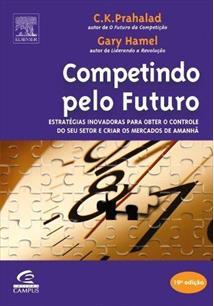 LIVRO COMPETINDO PELO FUTURO: ESTRATEGIAS INOVADORAS PARA OBTER O CONTROLE DO SEU SETOR E CRIAR OS MERCADOS DE AMANHA