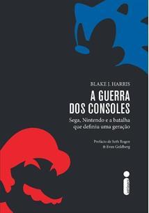A GUERRA DOS CONSOLES: SEGA, NINTENDO E A BATALHA QUE DEFINIU UMA GERAÇAO