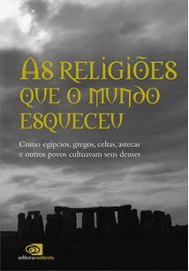 AS RELIGIOES QUE O MUNDO ESQUECEU: COMO OS EGIPCIOS, GREGOS, CELTAS, ASTECAS E ...