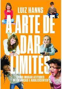 A ARTE DE DAR LIMITES: COMO MUDAR AS ATITUDES DE CRIANÇAS E ADOLESCENTES