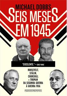 SEIS MESES EM 1945: ROOSEVELT, STALIN, CHURCHILL E TRUMAN DA SEGUNDA GUERRA A G...