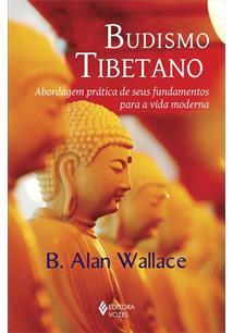 BUDISMO TIBETANO: ABORDAGEM PRATICA DE SEUS FUNDAMENTOS PARA A VIDA MODERNA