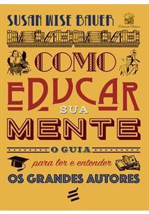 COMO EDUCAR SUA MENTE: O GUIA PARA LER E ENTENDER OS GRANDES AUTORES