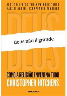 DEUS NAO E GRANDE: COMO A RELIGIAO ENVENENA TUDO