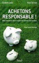 ACHETONS RESPONSABLE: MIEUX CONSOMMER DANS LE RESPECT DES HOMMES ET DE LA NATUR...