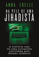 NA PELE DE UMA JIHADISTA: A HISTORIA REAL DE UMA JORNALISTA RECRUTADA PELO ESTA...