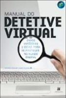 MANUAL DO DETETIVE VIRTUAL: CASOS VERIDICOS E DICAS PARA SE PROTEGER NO MUNDO D...
