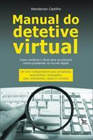 MANUAL DO DETETIVE VIRTUAL: CASOS VERIDICOS E DICAS PARA SE PRECAVER CONTRA PRO...