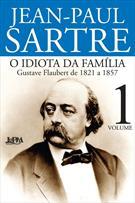 O IDIOTA DA FAMILIA: GUSTAVE FLAUBERT DE 1821 A 1857 - VOL 1