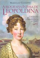 LEOPOLDINA: BIOGRAFIA INTIMA: A IMPERATRIZ QUE CONSEGUIU A INDEPENDENCIA DO BRA...