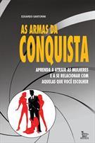 AS ARMAS DA CONQUISTA: APRENDA A ATRAIR AS MULHERES E A SE RELACIONAR COM AQUELAS QUE VOCE ESCOLHER