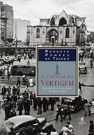 A CAPITAL DA VERTIGEM: UMA HISTORIA DE SAO PAULO DE 1900 A 1954