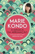 A MAGICA DA ARRUMAÇAO: A ARTE JAPONESA DE COLOCAR ORDEM NA SUA CASA E NA SUA VI...