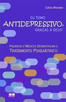EU TOMO ANTIDEPRESSIVO, GRAÇAS A DEUS!: PACIENTES E MEDICOS DESMISTIFICAM O TRA...