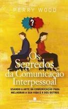 OS SEGREDOS DA COMUNICAÇAO INTERPESSOAL: USANDO A ARTE DA COMUNICAÇÃO PARA MELHORAR A SUA VIDA E A DOS OUTROS