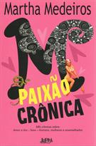 PAIXAO CRONICA: 101 CRONICAS SOBRE: AMOR E DOR, SEXO, HOMENS, MULHERES E ASSEME...