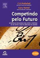 COMPETINDO PELO FUTURO: ESTRATEGIAS INOVADORAS PARA OBTER O CONTROLE DO SEU SETOR E CRIAR OS MERCADOS DE AMANHA