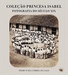 COLEÇAO PRINCESA ISABEL: FOTOGRAFIA DO SECULO XIX: A DESCOBERTA DE UM TESOURO C...