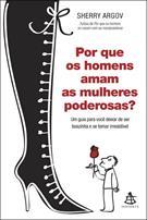 POR QUE OS HOMENS AMAM AS MULHERES PODEROSAS?: UM GUIA PARA VOCE DEIXAR DE SER ...