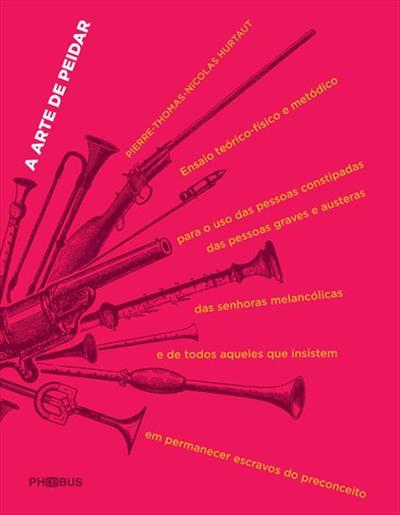 LIVRO A ARTE DE PEIDAR: ENSAIO TEORICO-FISICO METODICO PARA USO DAS PESSOAS CONSTIPADAS, DAS PESSOAS GRAVES E AUSTERAS E DE TODOS AQUELES QUE INSISTEM EM PERMANECER ESCRAVOS DO PRECONCEITO