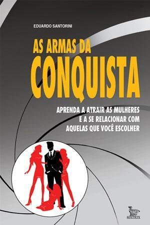 LIVRO AS ARMAS DA CONQUISTA: APRENDA A ATRAIR AS MULHERES E A SE RELACIONAR COM AQUELAS QUE VOCE ESCOLHER