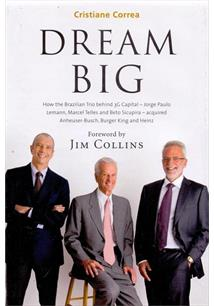 DREAM BIG: HOW THE BRAZILIANS JORGE PAULO LEMANN, MARCEL TELLES AND BETO SICUPI...
