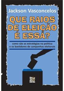 LIVRO QUE RAIOS DE ELEIÇAO E ESSA?: COMO SAO AS ESTRATEGIAS NA POLITICA E OS BASTIDORES DE CAMPANHAS ELEITORAIS