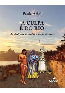A CULPA E DO RIO!: A CIDADE QUE INVENTOU A MODA DO BRASIL