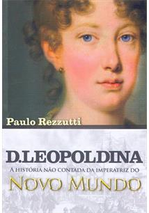 D. LEOPOLDINA: A HISTORIA NAO CONTADA DA IMPERATRIZ DO NOVO MUNDO