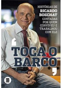 TOCA O BARCO: HISTORIAS DE RICARDO BOECHAT CONTADAS POR QUEM CONVIVEU E TRABALHOU COM ELE