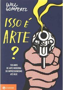 ISSO E ARTE?: 150 ANOS DE ARTE MODERNA DO IMPRESSIONISMO ATE HOJE